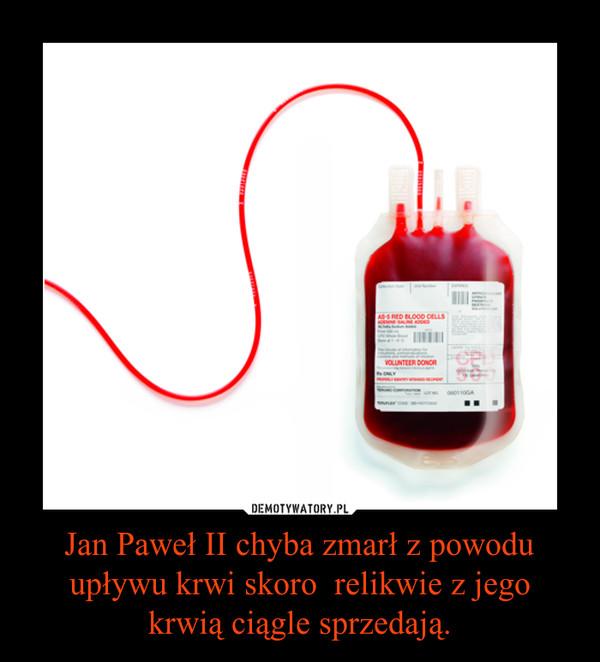 Jan Paweł II chyba zmarł z powodu upływu krwi skoro  relikwie z jego krwią ciągle sprzedają. –