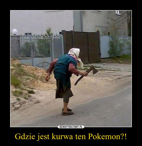 Gdzie jest kurwa ten Pokemon?! –
