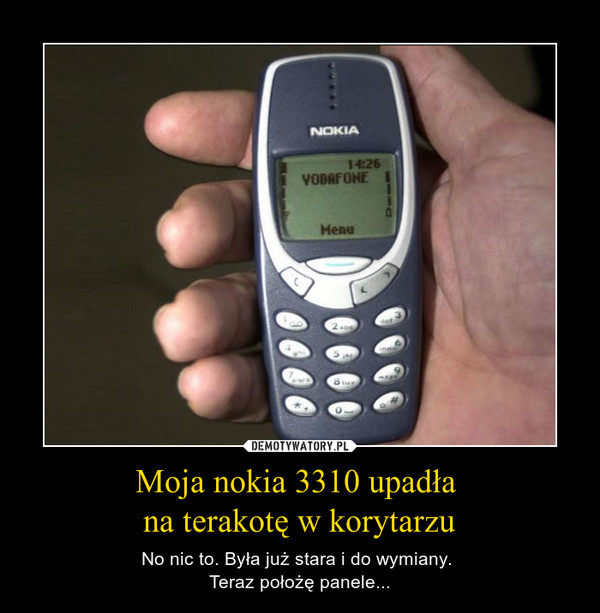 Moja nokia 3310 upadła na terakotę w korytarzu – No nic to. Była już stara i do wymiany. Teraz położę panele...