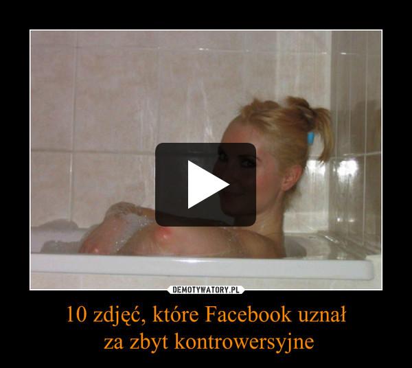 10 zdjęć, które Facebook uznał za zbyt kontrowersyjne –