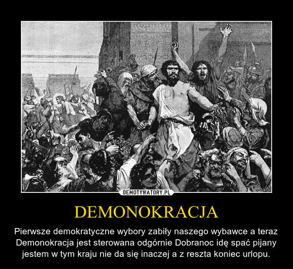 DEMONOKRACJA – Pierwsze demokratyczne wybory zabiły naszego wybawce a teraz Demonokracja jest sterowana odgórnie Dobranoc idę spać pijany jestem w tym kraju nie da się inaczej a z reszta koniec urlopu.