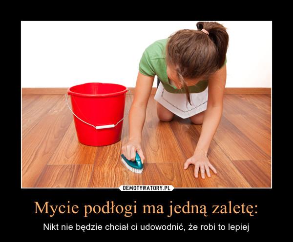 Mycie podłogi ma jedną zaletę: – Nikt nie będzie chciał ci udowodnić, że robi to lepiej