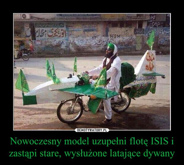 Nowoczesny model uzupełni flotę ISIS i zastąpi stare, wysłużone latające dywany –