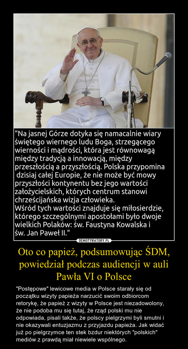 """Oto co papież, podsumowując ŚDM, powiedział podczas audiencji w auli Pawła VI o Polsce – """"Postępowe"""" lewicowe media w Polsce starały się od początku wizyty papieża narzucić swoim odbiorcom retorykę, że papież z wizyty w Polsce jest niezadowolony, że nie podoba mu się tutaj, że rząd polski mu nie odpowiada, pisali także, że polscy pielgrzymi byli smutni i nie okazywali entuzjazmu z przyjazdu papieża. Jak widać już po pielgrzymce ten stek bzdur niektórych """"polskich"""" mediów z prawdą miał niewiele wspólnego."""