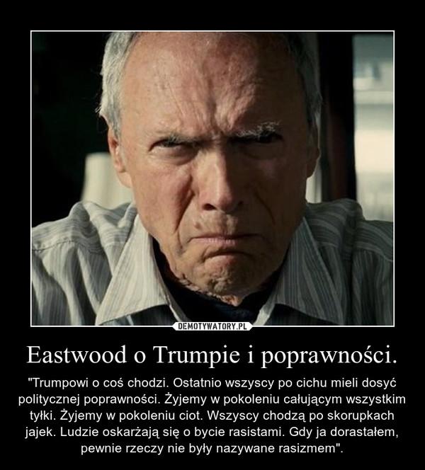 """Eastwood o Trumpie i poprawności. – """"Trumpowi o coś chodzi. Ostatnio wszyscy po cichu mieli dosyć politycznej poprawności. Żyjemy w pokoleniu całującym wszystkim tyłki. Żyjemy w pokoleniu ciot. Wszyscy chodzą po skorupkach jajek. Ludzie oskarżają się o bycie rasistami. Gdy ja dorastałem, pewnie rzeczy nie były nazywane rasizmem""""."""