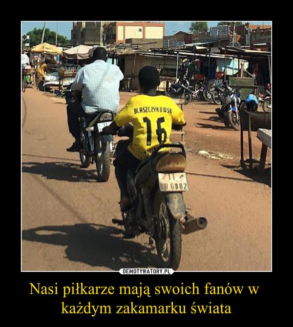 Nasi piłkarze mają swoich fanów w każdym zakamarku świata –