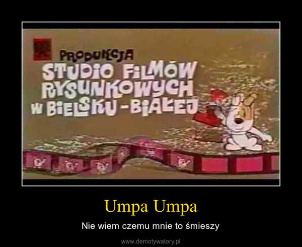 Umpa Umpa – Nie wiem czemu mnie to śmieszy