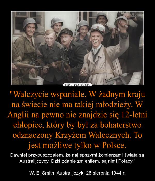 """""""Walczycie wspaniale. W żadnym kraju na świecie nie ma takiej młodzieży. W Anglii na pewno nie znajdzie się 12-letni chłopiec, który by był za bohaterstwo odznaczony Krzyżem Walecznych. To jest możliwe tylko w Polsce. – Dawniej przypuszczałem, że najlepszymi żołnierzami świata są Australijczycy. Dziś zdanie zmieniłem, są nimi Polacy.""""W. E. Smith, Australijczyk, 26 sierpnia 1944 r."""