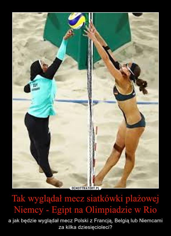 Tak wyglądał mecz siatkówki plażowej Niemcy - Egipt na Olimpiadzie w Rio – a jak będzie wyglądał mecz Polski z Francją, Belgią lub Niemcami za kilka dziesięcioleci?