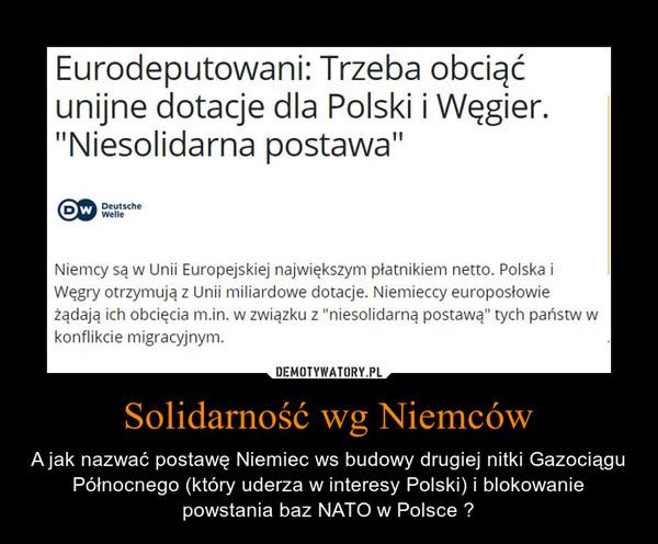Solidarność wg Niemców – A jak nazwać postawę Niemiec ws budowy drugiej nitki Gazociągu Północnego (który uderza w interesy Polski) i blokowanie powstania baz NATO w Polsce ?
