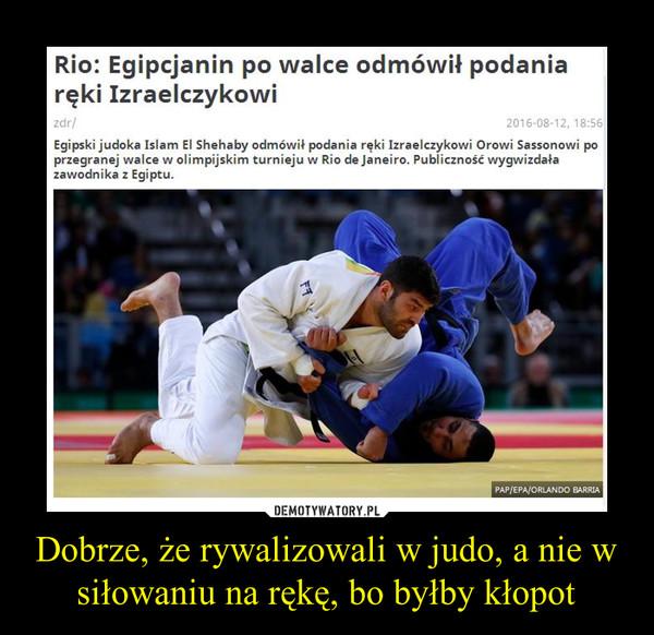 Dobrze, że rywalizowali w judo, a nie w siłowaniu na rękę, bo byłby kłopot –