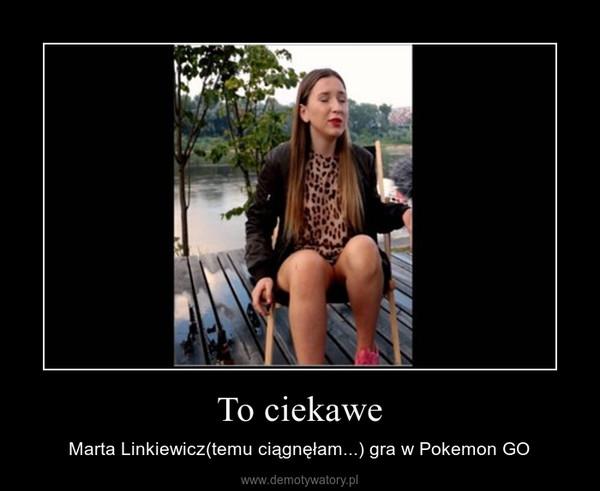 To ciekawe – Marta Linkiewicz(temu ciągnęłam...) gra w Pokemon GO