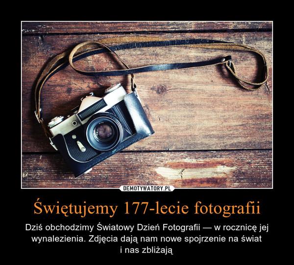 Świętujemy 177-lecie fotografii – Dziś obchodzimy Światowy Dzień Fotografii — w rocznicę jej wynalezienia. Zdjęcia dają nam nowe spojrzenie na świati nas zbliżają