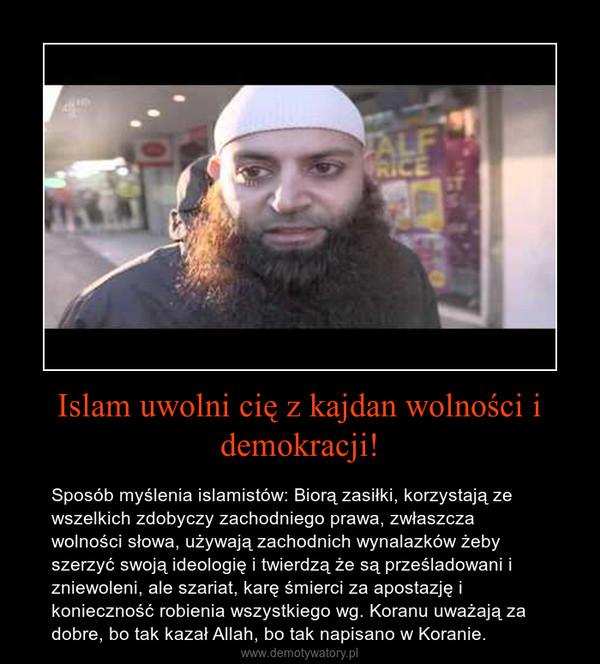 Islam uwolni cię z kajdan wolności i demokracji! – Sposób myślenia islamistów: Biorą zasiłki, korzystają ze wszelkich zdobyczy zachodniego prawa, zwłaszcza wolności słowa, używają zachodnich wynalazków żeby szerzyć swoją ideologię i twierdzą że są prześladowani i zniewoleni, ale szariat, karę śmierci za apostazję i konieczność robienia wszystkiego wg. Koranu uważają za dobre, bo tak kazał Allah, bo tak napisano w Koranie.