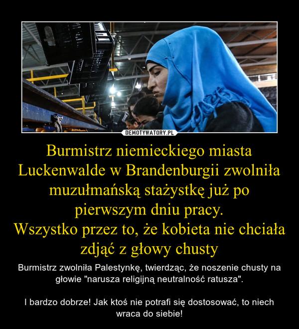 """Burmistrz niemieckiego miasta Luckenwalde w Brandenburgii zwolniła muzułmańską stażystkę już po pierwszym dniu pracy.Wszystko przez to, że kobieta nie chciała zdjąć z głowy chusty – Burmistrz zwolniła Palestynkę, twierdząc, że noszenie chusty na głowie """"narusza religijną neutralność ratusza"""".I bardzo dobrze! Jak ktoś nie potrafi się dostosować, to niech wraca do siebie!"""