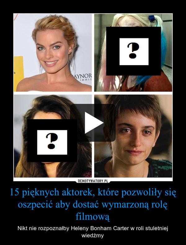 15 pięknych aktorek, które pozwoliły się oszpecić aby dostać wymarzoną rolę filmową – Nikt nie rozpoznałby Heleny Bonham Carter w roli stuletniej wiedźmy