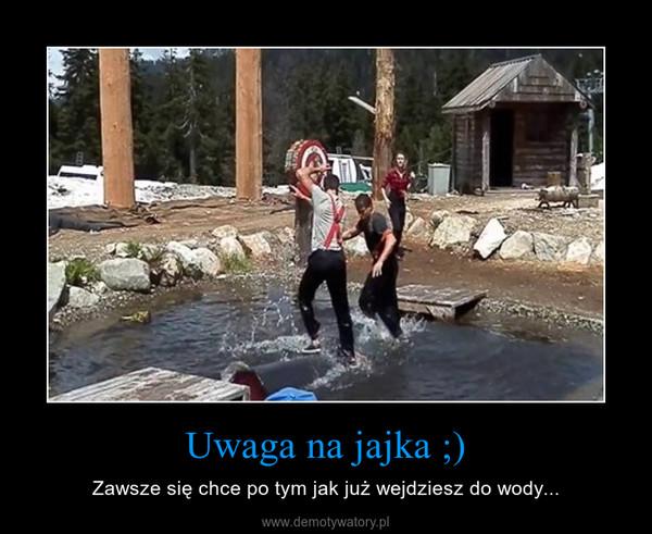 Uwaga na jajka ;) – Zawsze się chce po tym jak już wejdziesz do wody...