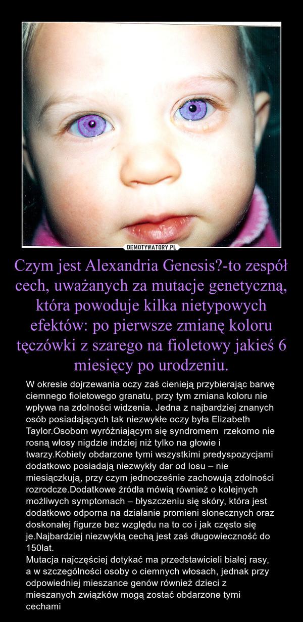 Czym jest Alexandria Genesis?-to zespół cech, uważanych za mutacje genetyczną, która powoduje kilka nietypowych efektów: po pierwsze zmianę koloru tęczówki z szarego na fioletowy jakieś 6 miesięcy po urodzeniu. – W okresie dojrzewania oczy zaś cienieją przybierając barwę ciemnego fioletowego granatu, przy tym zmiana koloru nie wpływa na zdolności widzenia. Jedna z najbardziej znanych osób posiadających tak niezwykłe oczy była Elizabeth Taylor.Osobom wyróżniającym się syndromem  rzekomo nie rosną włosy nigdzie indziej niż tylko na głowie i twarzy.Kobiety obdarzone tymi wszystkimi predyspozycjami dodatkowo posiadają niezwykły dar od losu – nie miesiączkują, przy czym jednocześnie zachowują zdolności rozrodcze.Dodatkowe źródła mówią również o kolejnych możliwych symptomach – błyszczeniu się skóry, która jest dodatkowo odporna na działanie promieni słonecznych oraz doskonałej figurze bez względu na to co i jak często się je.Najbardziej niezwykłą cechą jest zaś długowieczność do 150lat.Mutacja najczęściej dotykać ma przedstawicieli białej rasy, a w szczególności osoby o ciemnych włosach, jednak przy odpowiedniej mieszance genów również dzieci z mieszanych związków mogą zostać obdarzone tymi cechami