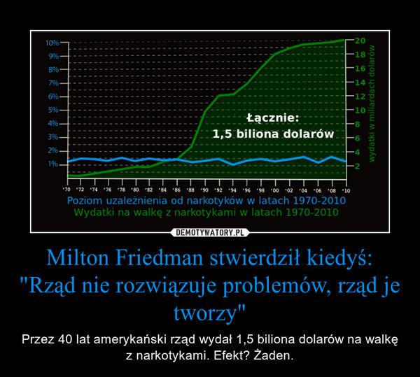 """Milton Friedman stwierdził kiedyś: """"Rząd nie rozwiązuje problemów, rząd je tworzy"""" – Przez 40 lat amerykański rząd wydał 1,5 biliona dolarów na walkę z narkotykami. Efekt? Żaden."""