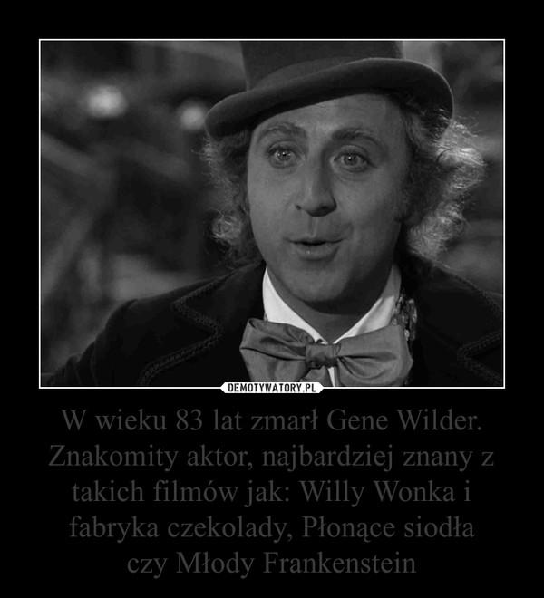 W wieku 83 lat zmarł Gene Wilder. Znakomity aktor, najbardziej znany z takich filmów jak: Willy Wonka i fabryka czekolady, Płonące siodłaczy Młody Frankenstein –