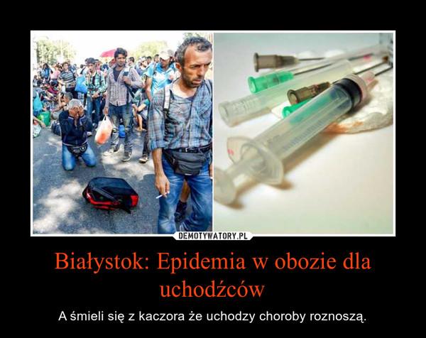 Białystok: Epidemia w obozie dla uchodźców – A śmieli się z kaczora że uchodzy choroby roznoszą.