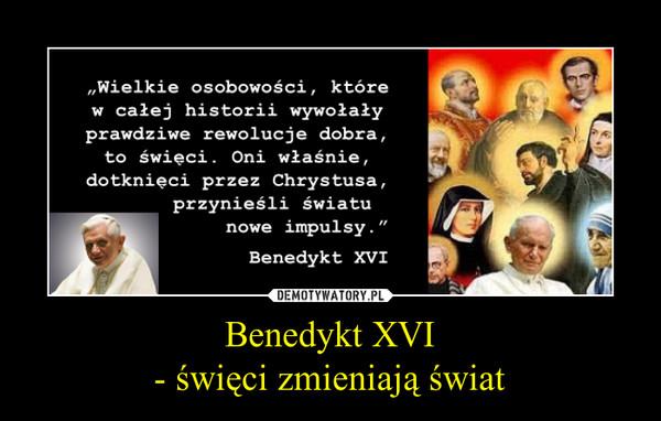 Benedykt XVI- święci zmieniają świat –