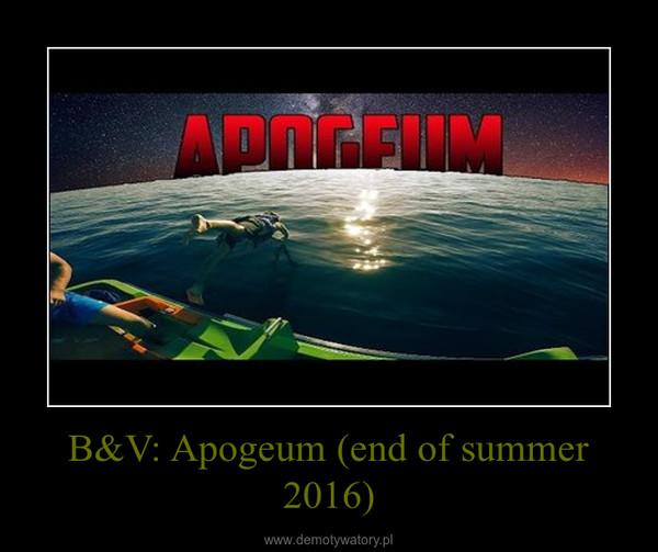 B&V: Apogeum (end of summer 2016) –