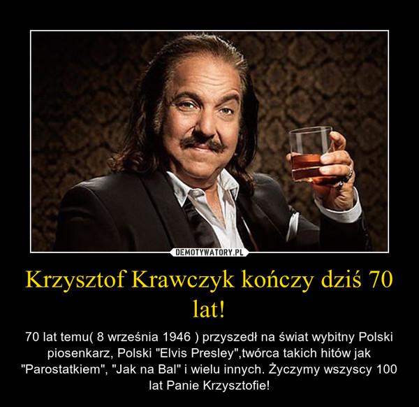 """Krzysztof Krawczyk kończy dziś 70 lat! – 70 lat temu( 8 września 1946 ) przyszedł na świat wybitny Polski piosenkarz, Polski """"Elvis Presley"""",twórca takich hitów jak """"Parostatkiem"""", """"Jak na Bal"""" i wielu innych. Życzymy wszyscy 100 lat Panie Krzysztofie!"""