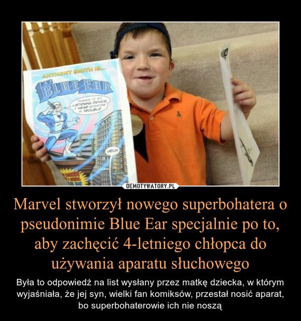 Marvel stworzył nowego superbohatera o pseudonimie Blue Ear specjalnie po to, aby zachęcić 4-letniego chłopca do używania aparatu słuchowego – Była to odpowiedź na list wysłany przez matkę dziecka, w którym wyjaśniała, że jej syn, wielki fan komiksów, przestał nosić aparat, bo superbohaterowie ich nie noszą