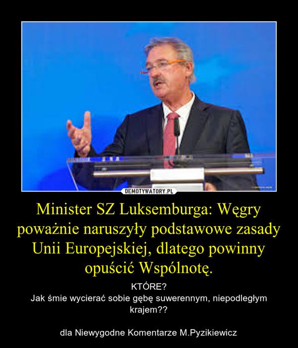 Minister SZ Luksemburga: Węgry poważnie naruszyły podstawowe zasady Unii Europejskiej, dlatego powinny opuścić Wspólnotę. – KTÓRE?Jak śmie wycierać sobie gębę suwerennym, niepodległym krajem??dla Niewygodne Komentarze M.Pyzikiewicz