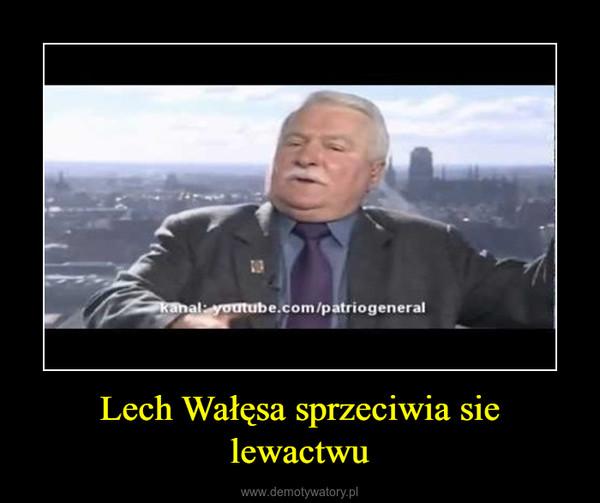 Lech Wałęsa sprzeciwia sie lewactwu –