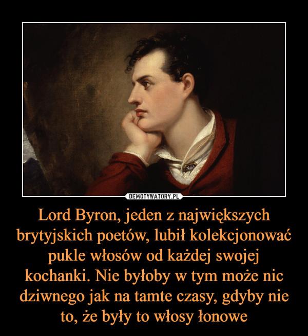 Lord Byron, jeden z największych brytyjskich poetów, lubił kolekcjonować pukle włosów od każdej swojej kochanki. Nie byłoby w tym może nic dziwnego jak na tamte czasy, gdyby nie to, że były to włosy łonowe –