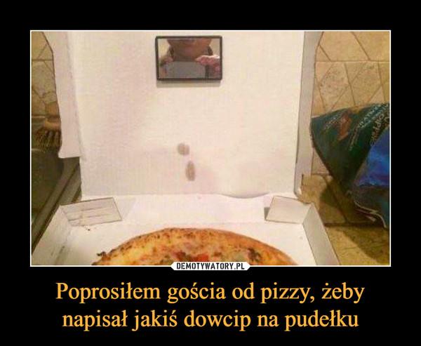 Poprosiłem gościa od pizzy, żebynapisał jakiś dowcip na pudełku –