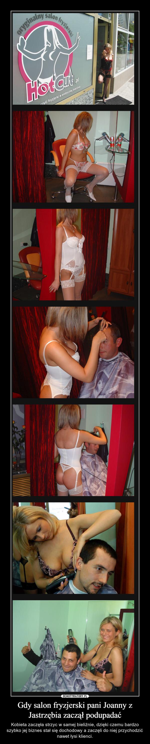 Gdy salon fryzjerski pani Joanny z Jastrzębia zaczął podupadać – Kobieta zaczęła strzyc w samej bieliźnie, dzięki czemu bardzo szybko jej biznes stał się dochodowy a zaczęli do niej przychodzić nawet łysi klienci.