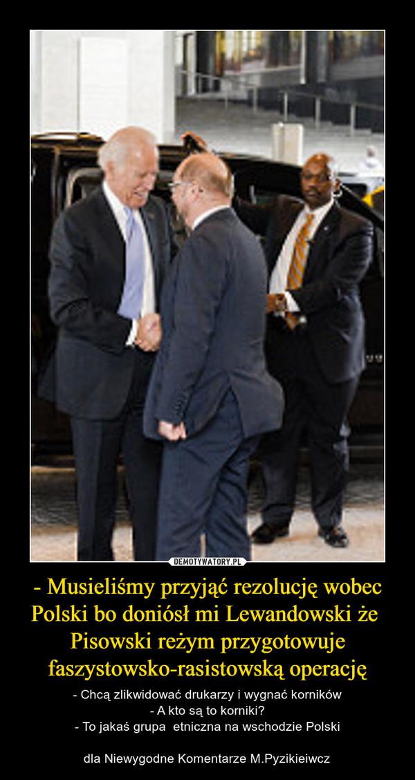 - Musieliśmy przyjąć rezolucję wobec Polski bo doniósł mi Lewandowski że  Pisowski reżym przygotowuje faszystowsko-rasistowską operację – - Chcą zlikwidować drukarzy i wygnać korników- A kto są to korniki?- To jakaś grupa  etniczna na wschodzie Polskidla Niewygodne Komentarze M.Pyzikieiwcz