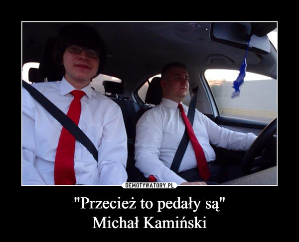 """""""Przecież to pedały są""""Michał Kamiński –"""
