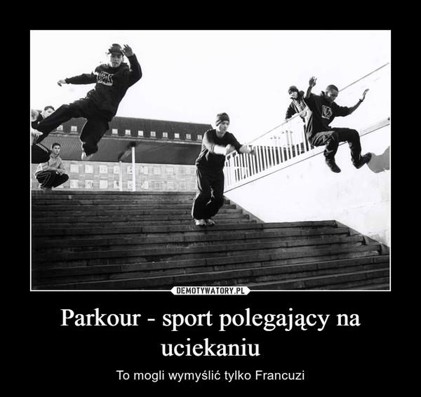 Parkour - sport polegający na uciekaniu – To mogli wymyślić tylko Francuzi