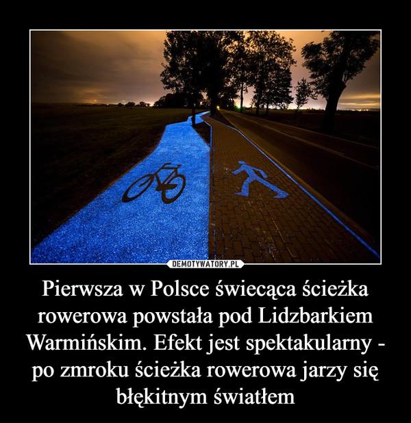 Pierwsza w Polsce świecąca ścieżka rowerowa powstała pod Lidzbarkiem Warmińskim. Efekt jest spektakularny - po zmroku ścieżka rowerowa jarzy się błękitnym światłem