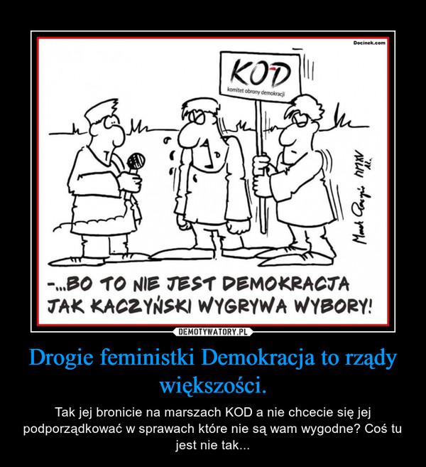 Drogie feministki Demokracja to rządy większości. – Tak jej bronicie na marszach KOD a nie chcecie się jej podporządkować w sprawach które nie są wam wygodne? Coś tu jest nie tak...