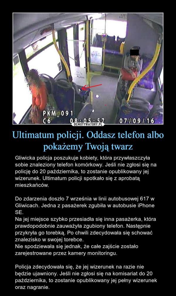 Ultimatum policji. Oddasz telefon albo pokażemy Twoją twarz – Gliwicka policja poszukuje kobiety, która przywłaszczyła sobie znaleziony telefon komórkowy. Jeśli nie zgłosi się na policję do 20 października, to zostanie opublikowany jej wizerunek. Ultimatum policji spotkało się z aprobatą mieszkańców. Do zdarzenia doszło 7 września w linii autobusowej 617 w Gliwicach. Jedna z pasażerek zgubiła w autobusie iPhone SE.Na jej miejsce szybko przesiadła się inna pasażerka, która prawdopodobnie zauważyła zgubiony telefon. Następnie przykryła go torebką. Po chwili zdecydowała się schować znalezisko w swojej torebce.Nie spodziewała się jednak, że całe zajście zostało zarejestrowane przez kamery monitoringu.Policja zdecydowała się, że jej wizerunek na razie nie będzie ujawniony. Jeśli nie zgłosi się na komisariat do 20 października, to zostanie opublikowany jej pełny wizerunek oraz nagranie.