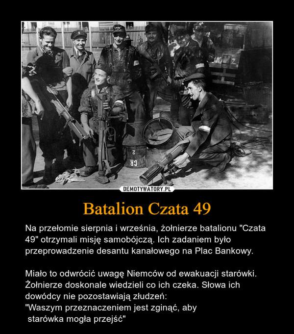 """Batalion Czata 49 – Na przełomie sierpnia i września, żołnierze batalionu """"Czata 49"""" otrzymali misję samobójczą. Ich zadaniem było przeprowadzenie desantu kanałowego na Plac Bankowy. Miało to odwrócić uwagę Niemców od ewakuacji starówki. Żołnierze doskonale wiedzieli co ich czeka. Słowa ich dowódcy nie pozostawiają złudzeń:""""Waszym przeznaczeniem jest zginąć, aby starówka mogła przejść"""""""