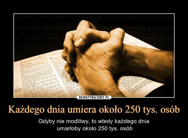 Każdego dnia umiera około 250 tys. osób – Gdyby nie modlitwy, to wtedy każdego dnia umarłoby około 250 tys. osób