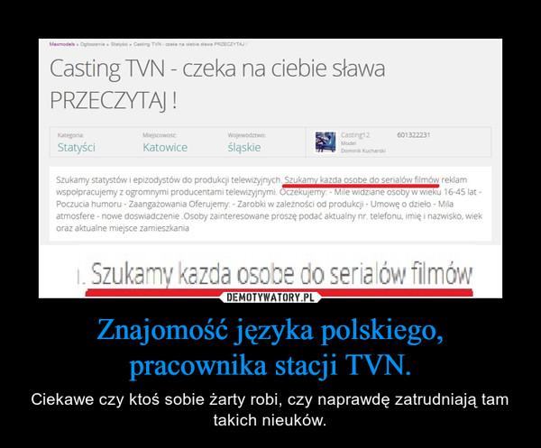 Znajomość języka polskiego, pracownika stacji TVN. – Ciekawe czy ktoś sobie żarty robi, czy naprawdę zatrudniają tam takich nieuków.