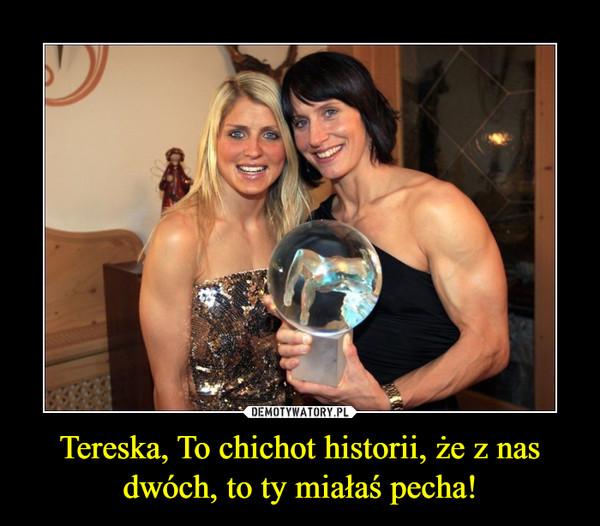Tereska, To chichot historii, że z nas dwóch, to ty miałaś pecha! –