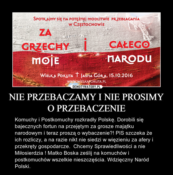 NIE PRZEBACZAMY I NIE PROSIMY O PRZEBACZENIE – Komuchy i Postkomuchy rozkradły Polskę. Dorobili się bajecznych fortun na przejętym za grosze majątku narodowym i teraz proszą o wybaczenie?! PIS szczeka że ich rozliczy, a na razie nikt nie siedzi w więzieniu za afery i przekręty gospodarcze.  Chcemy Sprawiedliwości a nie Miłosierdzia ! Matko Boska ześlij na komuchów i postkomuchów wszelkie nieszczęścia. Wdzięczny Naród Polski.