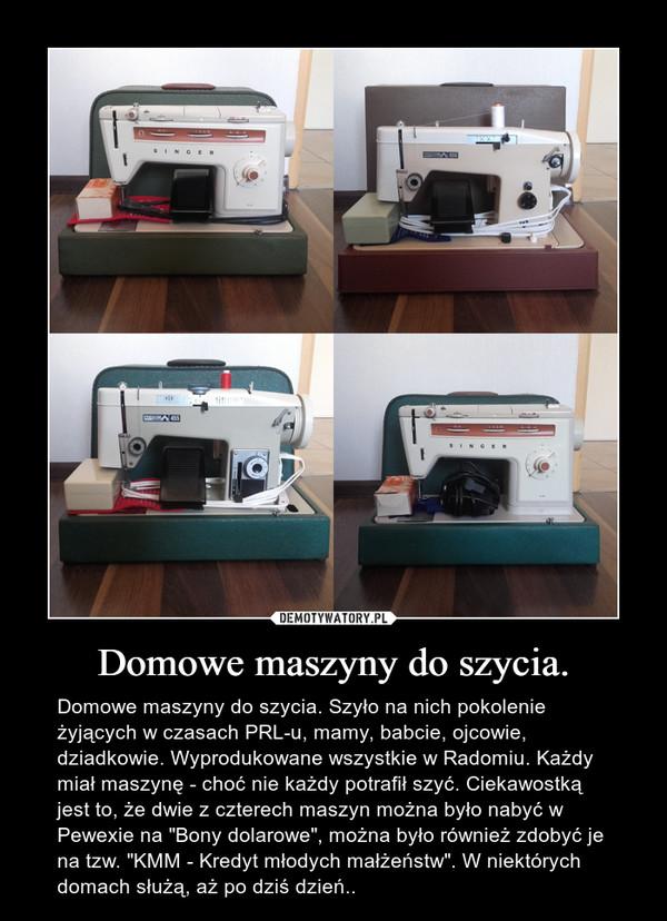 """Domowe maszyny do szycia. – Domowe maszyny do szycia. Szyło na nich pokolenie żyjących w czasach PRL-u, mamy, babcie, ojcowie, dziadkowie. Wyprodukowane wszystkie w Radomiu. Każdy miał maszynę - choć nie każdy potrafił szyć. Ciekawostką jest to, że dwie z czterech maszyn można było nabyć w Pewexie na """"Bony dolarowe"""", można było również zdobyć je na tzw. """"KMM - Kredyt młodych małżeństw"""". W niektórych domach służą, aż po dziś dzień.."""