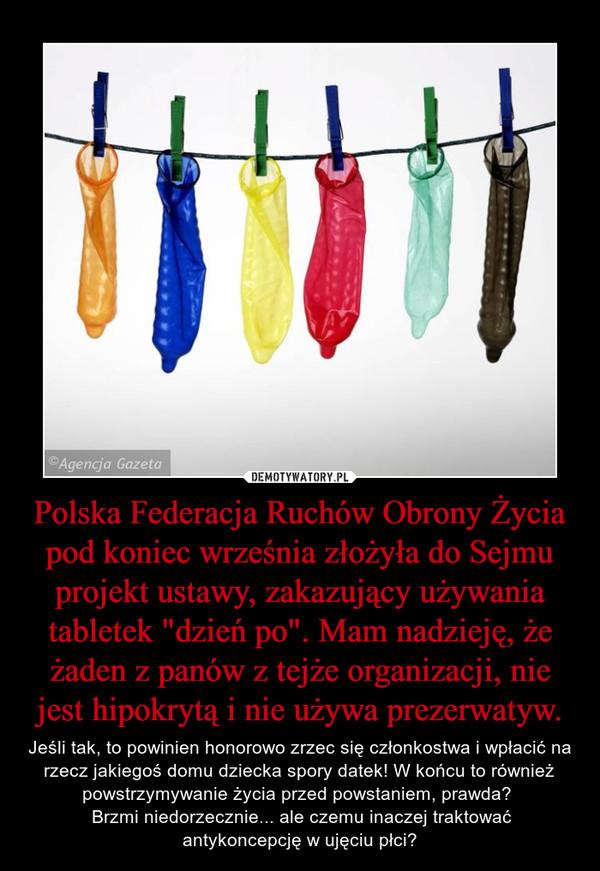 """Polska Federacja Ruchów Obrony Życia pod koniec września złożyła do Sejmu projekt ustawy, zakazujący używania tabletek """"dzień po"""". Mam nadzieję, że żaden z panów z tejże organizacji, nie jest hipokrytą i nie używa prezerwatyw. – Jeśli tak, to powinien honorowo zrzec się członkostwa i wpłacić na rzecz jakiegoś domu dziecka spory datek! W końcu to również powstrzymywanie życia przed powstaniem, prawda?  Brzmi niedorzecznie... ale czemu inaczej traktować antykoncepcję w ujęciu płci?"""