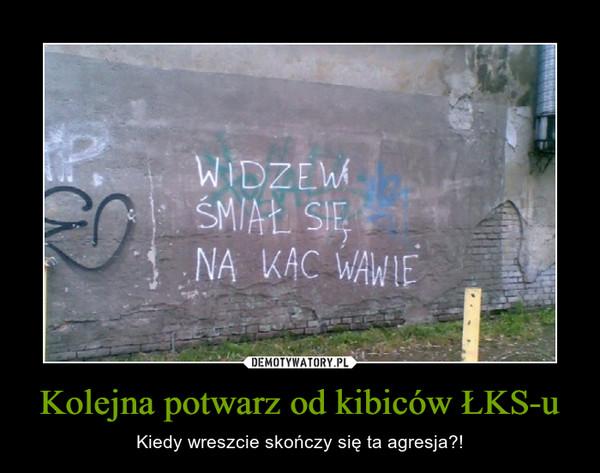 Kolejna potwarz od kibiców ŁKS-u – Kiedy wreszcie skończy się ta agresja?!