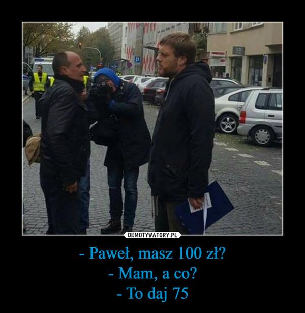 - Paweł, masz 100 zł?- Mam, a co?- To daj 75 –
