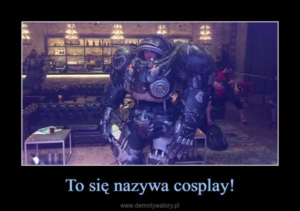 To się nazywa cosplay! –